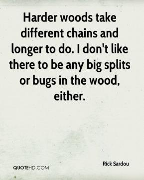 Rick Sardou  - Harder woods take different chains and longer to do. I don't like there to be any big splits or bugs in the wood, either.
