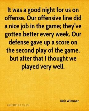 Rick Wimmer  - It was a good night for us on offense. Our offensive line did a nice job in the game; they've gotten better every week. Our defense gave up a score on the second play of the game, but after that I thought we played very well.