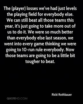 Ricki Rothbauer  - The (player) losses we've had just levels the playing field for everybody else. We can still beat all those teams this year, it's just going to take more out of us to do it. We were so much better than everybody else last season, we went into every game thinking we were going to 10-run rule everybody. Now those teams are going to be a little bit tougher to beat.