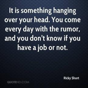 Ricky Short  - It is something hanging over your head. You come every day with the rumor, and you don't know if you have a job or not.