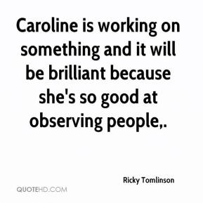 Ricky Tomlinson  - Caroline is working on something and it will be brilliant because she's so good at observing people.