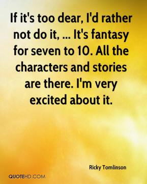 Ricky Tomlinson  - If it's too dear, I'd rather not do it, ... It's fantasy for seven to 10. All the characters and stories are there. I'm very excited about it.