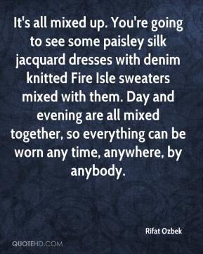 Rifat Ozbek  - It's all mixed up. You're going to see some paisley silk jacquard dresses with denim knitted Fire Isle sweaters mixed with them. Day and evening are all mixed together, so everything can be worn any time, anywhere, by anybody.
