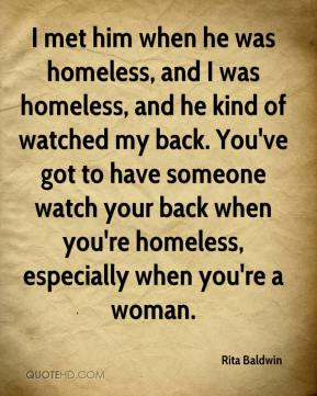 Rita Baldwin  - I met him when he was homeless, and I was homeless, and he kind of watched my back. You've got to have someone watch your back when you're homeless, especially when you're a woman.