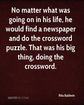 Rita Baldwin  - No matter what was going on in his life, he would find a newspaper and do the crossword puzzle. That was his big thing, doing the crossword.