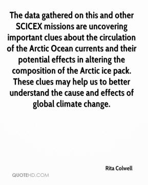 Rita Colwell  - The data gathered on this and other SCICEX missions are uncovering important clues about the circulation of the Arctic Ocean currents and their potential effects in altering the composition of the Arctic ice pack. These clues may help us to better understand the cause and effects of global climate change.