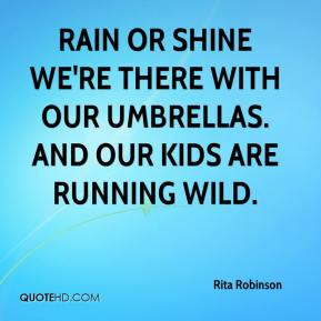 Rita Robinson  - Rain or shine we're there with our umbrellas. And our kids are running wild.