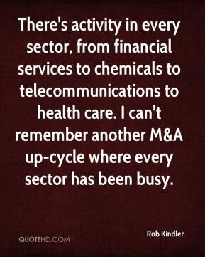Rob Kindler  - There's activity in every sector, from financial services to chemicals to telecommunications to health care. I can't remember another M&A up-cycle where every sector has been busy.