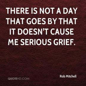 Rob Mitchell  - There is not a day that goes by that it doesn't cause me serious grief.