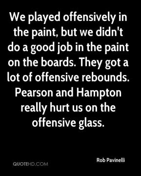 Rob Pavinelli  - We played offensively in the paint, but we didn't do a good job in the paint on the boards. They got a lot of offensive rebounds. Pearson and Hampton really hurt us on the offensive glass.