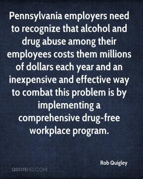 Rob Quigley  - Pennsylvania employers need to recognize that alcohol and drug abuse among their employees costs them millions of dollars each year and an inexpensive and effective way to combat this problem is by implementing a comprehensive drug-free workplace program.