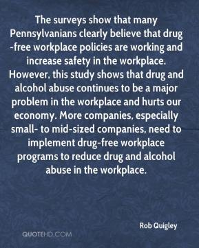 Rob Quigley  - The surveys show that many Pennsylvanians clearly believe that drug-free workplace policies are working and increase safety in the workplace. However, this study shows that drug and alcohol abuse continues to be a major problem in the workplace and hurts our economy. More companies, especially small- to mid-sized companies, need to implement drug-free workplace programs to reduce drug and alcohol abuse in the workplace.