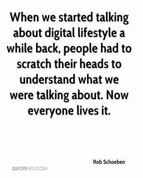 Rob Schoeben  - When we started talking about digital lifestyle a while back, people had to scratch their heads to understand what we were talking about. Now everyone lives it.