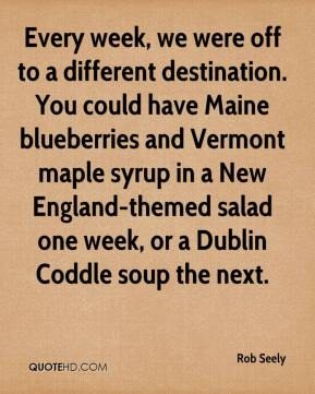 Rob Seely  - Every week, we were off to a different destination. You could have Maine blueberries and Vermont maple syrup in a New England-themed salad one week, or a Dublin Coddle soup the next.