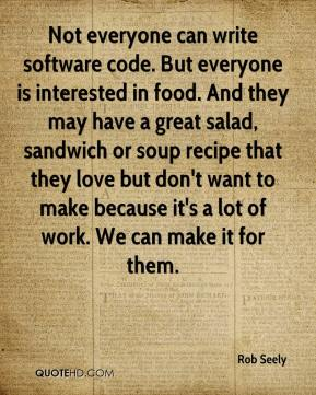 Rob Seely  - Not everyone can write software code. But everyone is interested in food. And they may have a great salad, sandwich or soup recipe that they love but don't want to make because it's a lot of work. We can make it for them.
