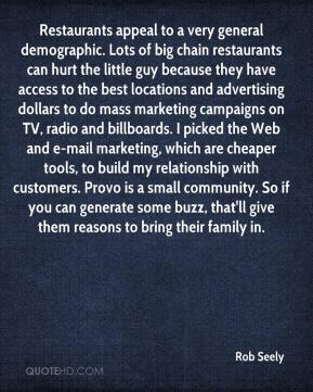 Rob Seely  - Restaurants appeal to a very general demographic. Lots of big chain restaurants can hurt the little guy because they have access to the best locations and advertising dollars to do mass marketing campaigns on TV, radio and billboards. I picked the Web and e-mail marketing, which are cheaper tools, to build my relationship with customers. Provo is a small community. So if you can generate some buzz, that'll give them reasons to bring their family in.