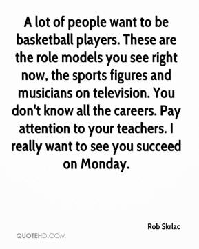 Rob Skrlac  - A lot of people want to be basketball players. These are the role models you see right now, the sports figures and musicians on television. You don't know all the careers. Pay attention to your teachers. I really want to see you succeed on Monday.