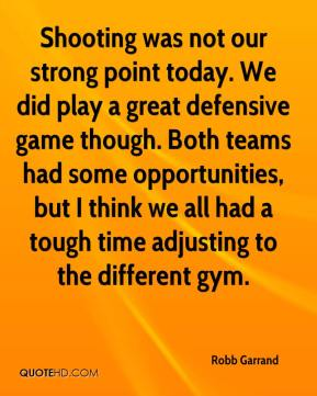 Robb Garrand  - Shooting was not our strong point today. We did play a great defensive game though. Both teams had some opportunities, but I think we all had a tough time adjusting to the different gym.