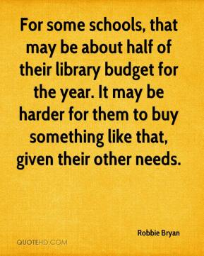 Robbie Bryan  - For some schools, that may be about half of their library budget for the year. It may be harder for them to buy something like that, given their other needs.