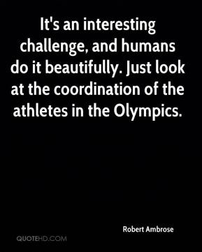 Robert Ambrose  - It's an interesting challenge, and humans do it beautifully. Just look at the coordination of the athletes in the Olympics.