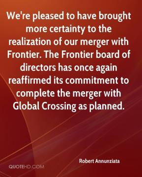 Robert Annunziata  - We're pleased to have brought more certainty to the realization of our merger with Frontier. The Frontier board of directors has once again reaffirmed its commitment to complete the merger with Global Crossing as planned.