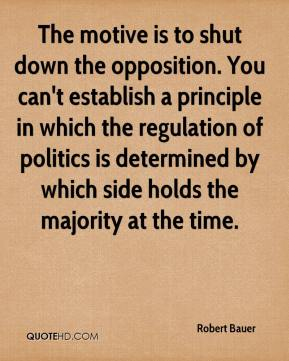 Robert Bauer  - The motive is to shut down the opposition. You can't establish a principle in which the regulation of politics is determined by which side holds the majority at the time.