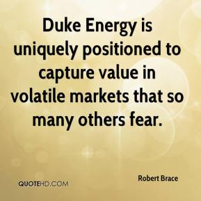 Robert Brace  - Duke Energy is uniquely positioned to capture value in volatile markets that so many others fear.