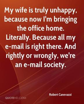 Robert Canevazzi  - My wife is truly unhappy, because now I'm bringing the office home. Literally. Because all my e-mail is right there. And rightly or wrongly, we're an e-mail society.