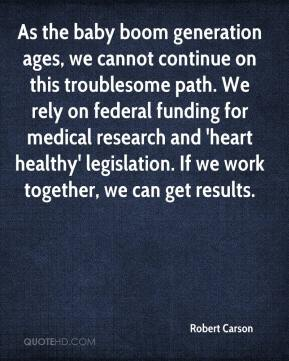 Robert Carson  - As the baby boom generation ages, we cannot continue on this troublesome path. We rely on federal funding for medical research and 'heart healthy' legislation. If we work together, we can get results.