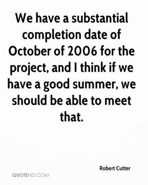 Robert Cutter  - We have a substantial completion date of October of 2006 for the project, and I think if we have a good summer, we should be able to meet that.
