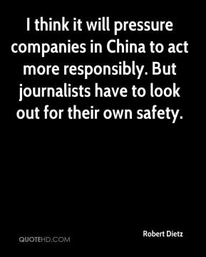 Robert Dietz  - I think it will pressure companies in China to act more responsibly. But journalists have to look out for their own safety.