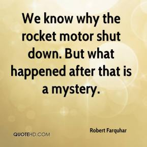 Robert Farquhar  - We know why the rocket motor shut down. But what happened after that is a mystery.