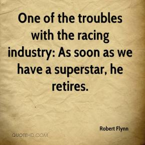 Robert Flynn  - One of the troubles with the racing industry: As soon as we have a superstar, he retires.