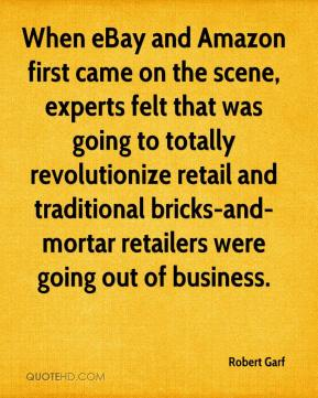 Robert Garf  - When eBay and Amazon first came on the scene, experts felt that was going to totally revolutionize retail and traditional bricks-and-mortar retailers were going out of business.