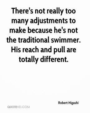 Robert Higashi  - There's not really too many adjustments to make because he's not the traditional swimmer. His reach and pull are totally different.
