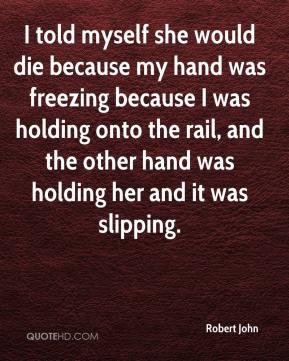 Robert John  - I told myself she would die because my hand was freezing because I was holding onto the rail, and the other hand was holding her and it was slipping.