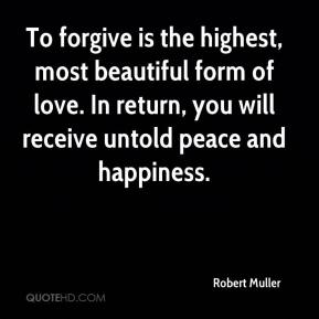 Robert Muller  - To forgive is the highest, most beautiful form of love. In return, you will receive untold peace and happiness.