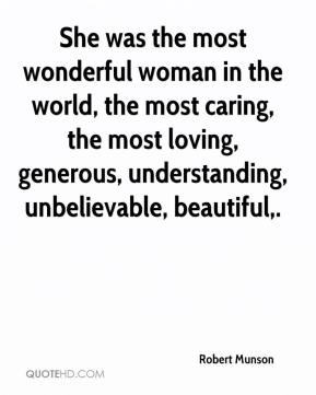Robert Munson  - She was the most wonderful woman in the world, the most caring, the most loving, generous, understanding, unbelievable, beautiful.