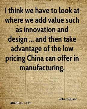 Robert Quant  - I think we have to look at where we add value such as innovation and design ... and then take advantage of the low pricing China can offer in manufacturing.