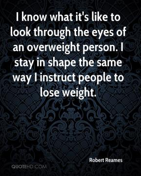 Robert Reames  - I know what it's like to look through the eyes of an overweight person. I stay in shape the same way I instruct people to lose weight.