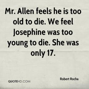 Robert Rocha  - Mr. Allen feels he is too old to die. We feel Josephine was too young to die. She was only 17.