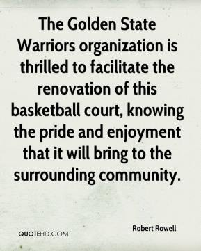 Robert Rowell  - The Golden State Warriors organization is thrilled to facilitate the renovation of this basketball court, knowing the pride and enjoyment that it will bring to the surrounding community.