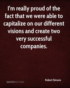 Robert Simons  - I'm really proud of the fact that we were able to capitalize on our different visions and create two very successful companies.