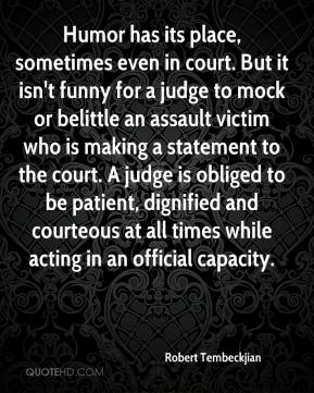 Robert Tembeckjian  - Humor has its place, sometimes even in court. But it isn't funny for a judge to mock or belittle an assault victim who is making a statement to the court. A judge is obliged to be patient, dignified and courteous at all times while acting in an official capacity.