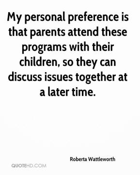 Roberta Wattleworth  - My personal preference is that parents attend these programs with their children, so they can discuss issues together at a later time.