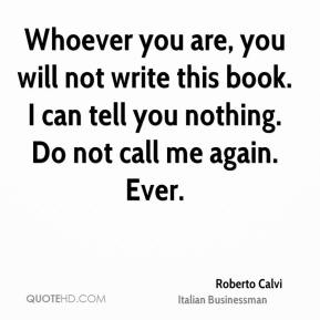 Roberto Calvi - Whoever you are, you will not write this book. I can tell you nothing. Do not call me again. Ever.