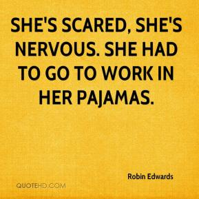 Robin Edwards  - She's scared, she's nervous. She had to go to work in her pajamas.