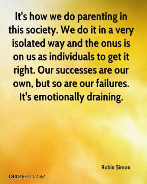 It's how we do parenting in this society. We do it in a very isolated way and the onus is on us as individuals to get it right. Our successes are our own, but so are our failures. It's emotionally draining.