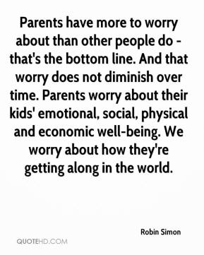 Robin Simon  - Parents have more to worry about than other people do - that's the bottom line. And that worry does not diminish over time. Parents worry about their kids' emotional, social, physical and economic well-being. We worry about how they're getting along in the world.