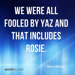 Rocco DiPuccio  - We were all fooled by Yaz and that includes Rosie.